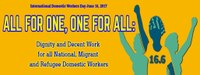 "Global: International Domestic Workers Day June 16 2017, the IDWF calls for ""All for one, One for all: Dignity and Decent Work for all National, Migrant and Refugee Domestic Workers"""