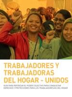 Trabajadores y Trabajadoras del Hogar - Unidos: Guía para Refozar el Poder Colectivo para Conquistar Derechos y Protecciones para los Trabajadores/As del Hogar